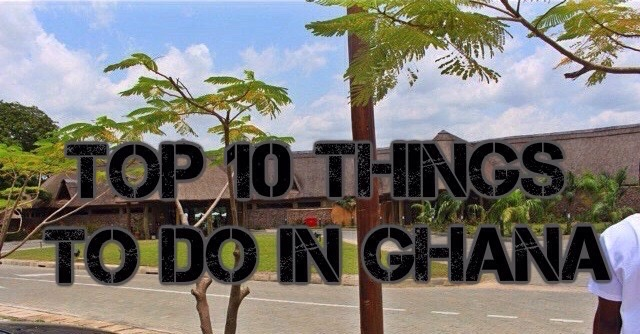 TOP 10 THINGS EVERY YOUNG TRAVELLER MUST DO IN GHANA, AFRICA